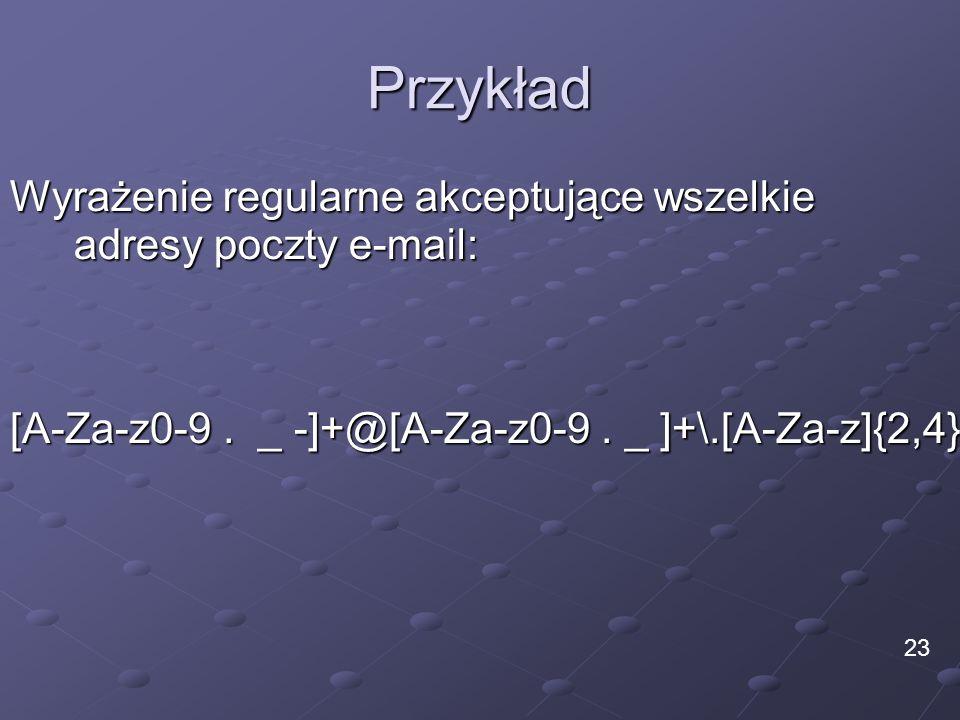 Przykład Wyrażenie regularne akceptujące wszelkie adresy poczty e-mail: [A-Za-z0-9 . _ -]+@[A-Za-z0-9 . _ ]+\.[A-Za-z]{2,4}